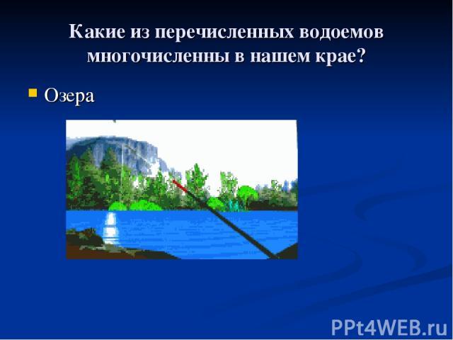 Какие из перечисленных водоемов многочисленны в нашем крае? Озера
