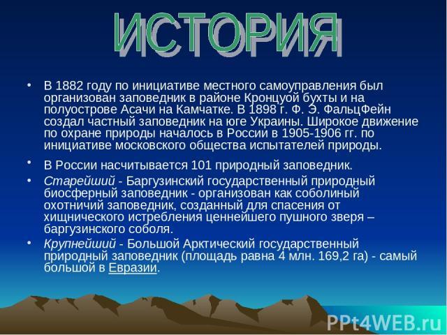 В 1882 году по инициативе местного самоуправления был организован заповедник в районе Кронцуой бухты и на полуострове Асачи на Камчатке. В 1898 г. Ф. Э. ФальцФейн создал частный заповедник на юге Украины. Широкое движение по охране природы началось …