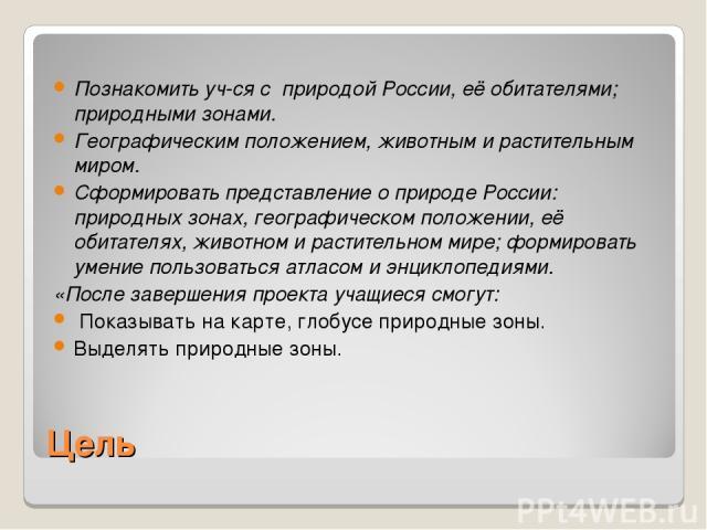 Цель Познакомить уч-ся с природой России, её обитателями; природными зонами. Географическим положением, животным и растительным миром. Сформировать представление о природе России: природных зонах, географическом положении, её обитателях, животном и …