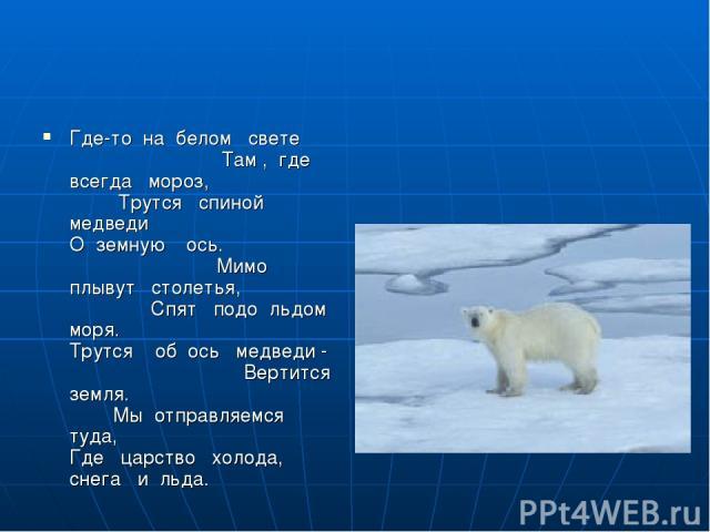 Где-то на белом свете Там , где всегда мороз, Трутся спиной медведи О земную ось. Мимо плывут столетья, Спят подо льдом моря. Трутся об ось медведи - Вертится земля. Мы отправляемся туда, Где царство холода, снега и льда.
