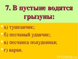 7. В пустыне водятся грызуны: а) тушканчик; б) песчаный удавчик; в) песчанка пол