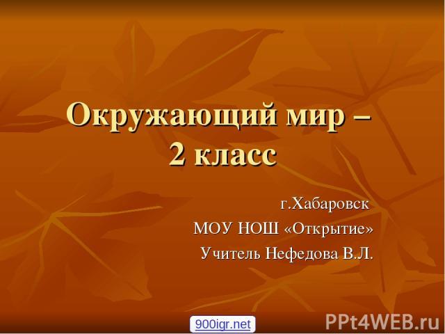 Окружающий мир – 2 класс г.Хабаровск МОУ НОШ «Открытие» Учитель Нефедова В.Л. 900igr.net