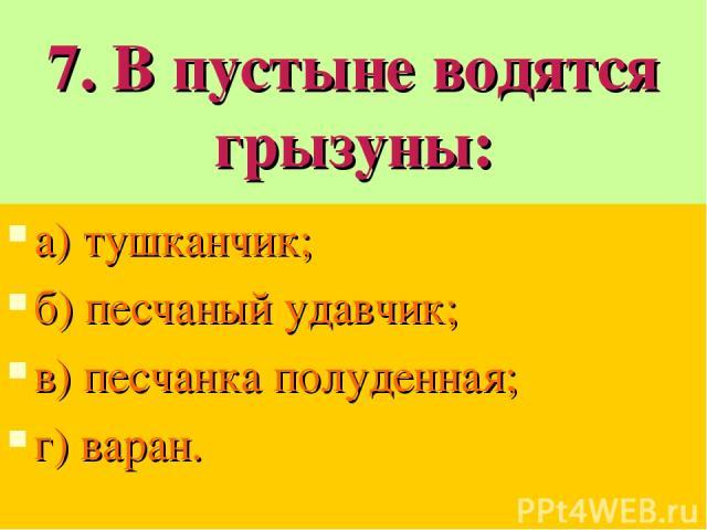 7. В пустыне водятся грызуны: а) тушканчик; б) песчаный удавчик; в) песчанка полуденная; г) варан.