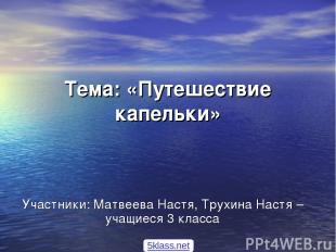 Тема: «Путешествие капельки» Участники: Матвеева Настя, Трухина Настя –учащиеся