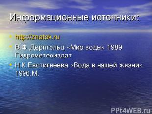 Информационные источники: http://znatok.ru В.Ф.Дерпгольц «Мир воды» 1989 Гидроме