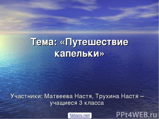 Тема: «Путешествие капельки» Участники: Матвеева Настя, Трухина Настя –учащиеся 3 класса 5klass.net