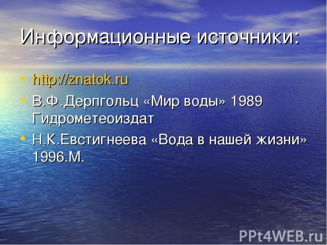 Информационные источники: http://znatok.ru В.Ф.Дерпгольц «Мир воды» 1989 Гидрометеоиздат Н.К.Евстигнеева «Вода в нашей жизни» 1996.М.