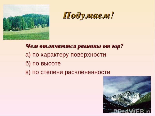 Подумаем! Чем отличаются равнины от гор? а) по характеру поверхности б) по высоте в) по степени расчлененности