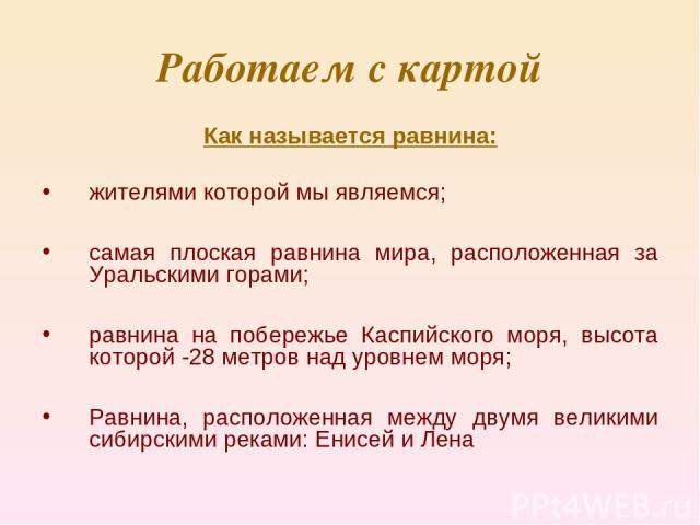Работаем с картой Как называется равнина: жителями которой мы являемся; самая плоская равнина мира, расположенная за Уральскими горами; равнина на побережье Каспийского моря, высота которой -28 метров над уровнем моря; Равнина, расположенная между д…