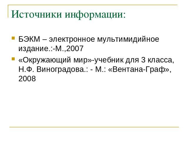 Источники информации: БЭКМ – электронное мультимидийное издание.:-М.,2007 «Окружающий мир»-учебник для 3 класса, Н.Ф. Виноградова.: - М.: «Вентана-Граф», 2008