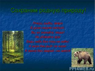 Сохраним родную природу! Птицы, рыбы, звери В души людям смотрят, Вы их жалейте,