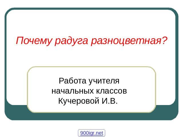 Почему радуга разноцветная? Работа учителя начальных классов Кучеровой И.В. 900igr.net