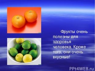 Фрукты очень полезны для здоровья человека. Кроме того, они очень вкусные!
