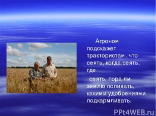 Агроном подскажет трактористам, что сеять, когда сеять, где сеять, пора ли землю