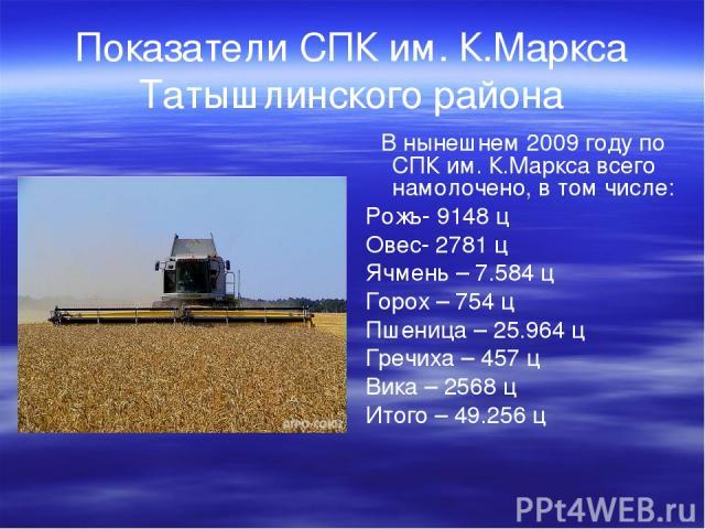 Показатели СПК им. К.Маркса Татышлинского района В нынешнем 2009 году по СПК им. К.Маркса всего намолочено, в том числе: Рожь- 9148 ц Овес- 2781 ц Ячмень – 7.584 ц Горох – 754 ц Пшеница – 25.964 ц Гречиха – 457 ц Вика – 2568 ц Итого – 49.256 ц
