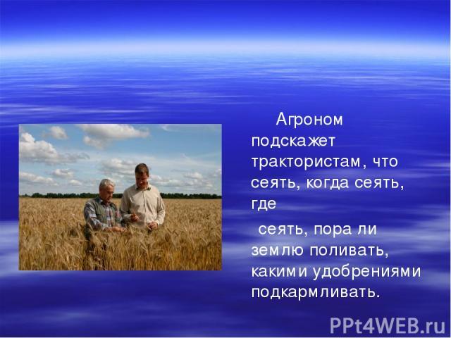 Агроном подскажет трактористам, что сеять, когда сеять, где сеять, пора ли землю поливать, какими удобрениями подкармливать.