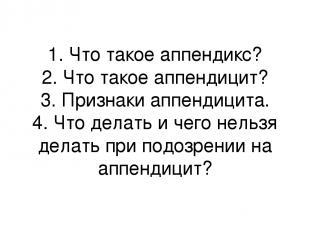 1. Что такое аппендикс? 2. Что такое аппендицит? 3. Признаки аппендицита. 4. Что