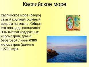 Каспийское море Каспийское море (озеро) самый крупный солёный водоём на земле. О