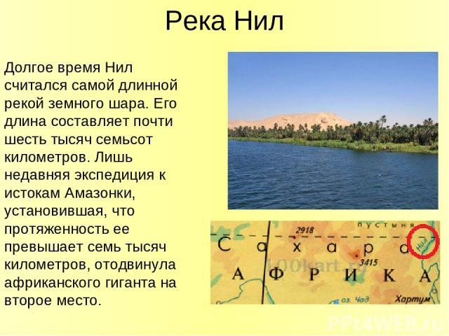 Река Нил Долгое время Нил считался самой длинной рекой земного шара. Его длина составляет почти шесть тысяч семьсот километров. Лишь недавняя экспедиция к истокам Амазонки, установившая, что протяженность ее превышает семь тысяч километров, отодвину…