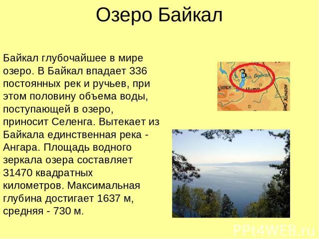 Озеро Байкал Байкал глубочайшее в мире озеро. В Байкал впадает 336 постоянных рек и ручьев,при этом половину объема воды, поступающей в озеро, приносит Селенга. Вытекает из Байкала единственная река - Ангара. Площадь водного зеркала озерасоставляе…