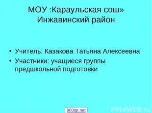 МОУ :Караульская сош» Инжавинский район Учитель: Казакова Татьяна Алексеевна Уча
