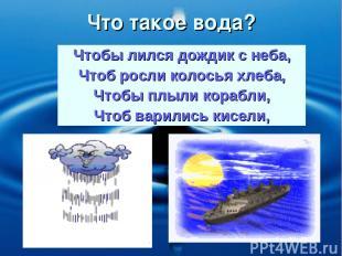 Что такое вода? Чтобы лился дождик с неба, Чтоб росли колосья хлеба, Чтобы плыли