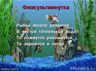 Физкультминутка Рыбки весело резвятся В чистой тёпленькой воде, То сожмутся, раз
