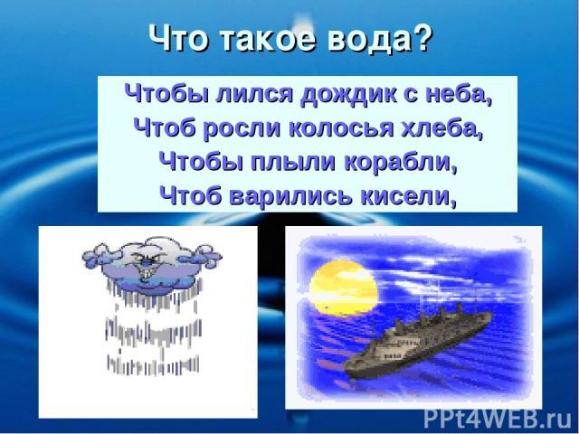 Что такое вода? Чтобы лился дождик с неба, Чтоб росли колосья хлеба, Чтобы плыли корабли, Чтоб варились кисели,