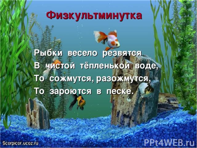 Физкультминутка Рыбки весело резвятся В чистой тёпленькой воде, То сожмутся, разожмутся, То зароются в песке.