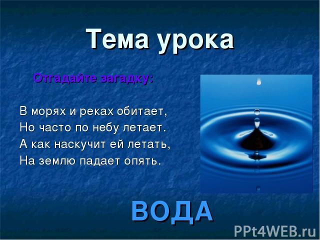 Тема урока Отгадайте загадку: В морях и реках обитает, Но часто по небу летает. А как наскучит ей летать, На землю падает опять. ВОДА