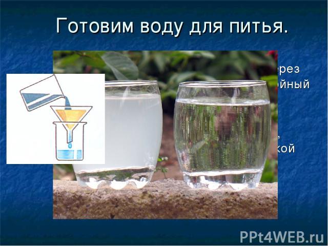Готовим воду для питья. Профильтруйте воду через бумажный или многослойный тканевый фильтр. Это очистит её от механических примесей, мусора, песка, ила, мелкой пыли.