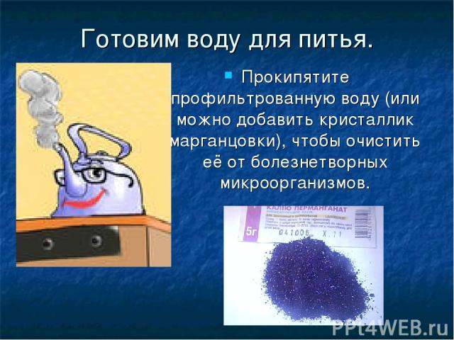Готовим воду для питья. Прокипятите профильтрованную воду (или можно добавить кристаллик марганцовки), чтобы очистить её от болезнетворных микроорганизмов.