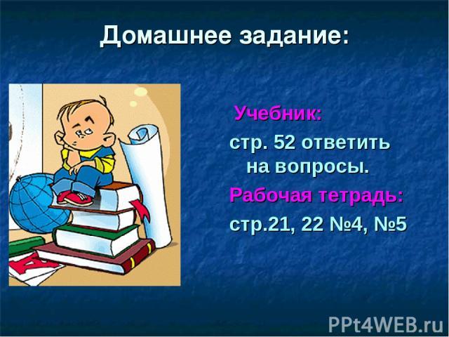 Домашнее задание: Учебник: стр. 52 ответить на вопросы. Рабочая тетрадь: стр.21, 22 №4, №5
