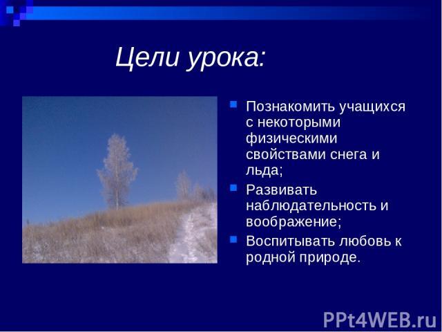 Цели урока: Познакомить учащихся с некоторыми физическими свойствами снега и льда; Развивать наблюдательность и воображение; Воспитывать любовь к родной природе.