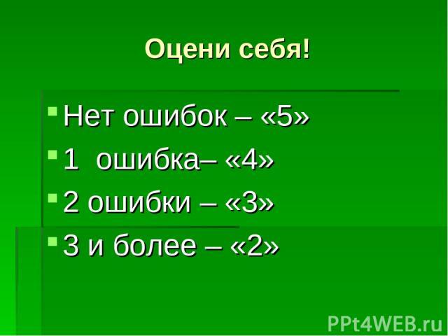 Оцени себя! Нет ошибок – «5» 1 ошибка– «4» 2 ошибки – «3» 3 и более – «2»