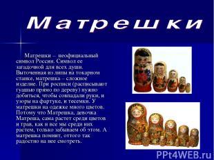 Матрешки – неофициальный символ России. Символ ее загадочной для всех души. Выт