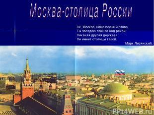 Ах, Москва, наша песня и слава, Ты звездою взошла над рекой. Никакая другая держ
