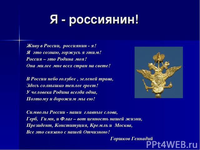 Живу в России, россиянин - я! Я это сознаю, горжусь я этим! Россия – это Родина моя! Она милее мне всех стран на свете! В России небо голубее , зеленей трава, Здесь солнышко теплее греет! У человека Родина всегда одна, Поэтому и дорожим мы ею! Симво…