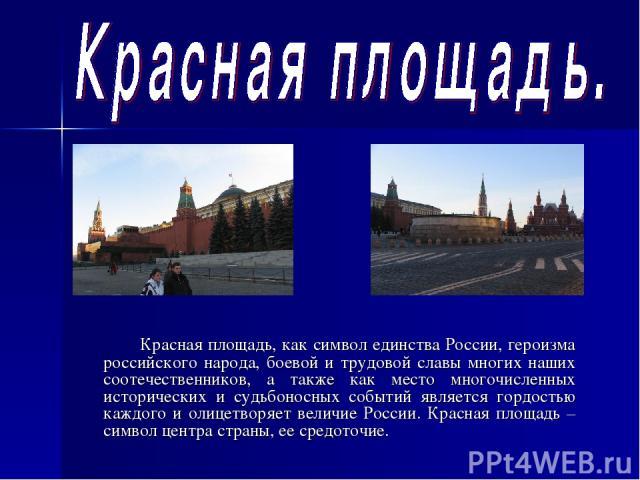 Красная площадь, как символ единства России, героизма российского народа, боевой и трудовой славы многих наших соотечественников, а также как место многочисленных исторических и судьбоносных событий является гордостью каждого и олицетворяет величие …
