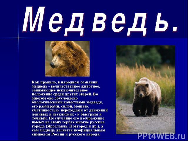Как правило, в народном сознании медведь - величественное животное, занимающее исключительное положение среди других зверей. Во многом оно обусловлено биологическими качествами медведя, его размерами, силой, мощью, сметливостью, переходами от движен…