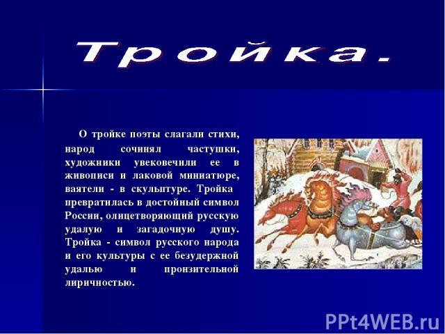 О тройке поэты слагали стихи, народ сочинял частушки, художники увековечили ее в живописи и лаковой миниатюре, ваятели - в скульптуре. Тройка превратилась в достойный символ России, олицетворяющий русскую удалую и загадочную душу. Тройка - символ ру…
