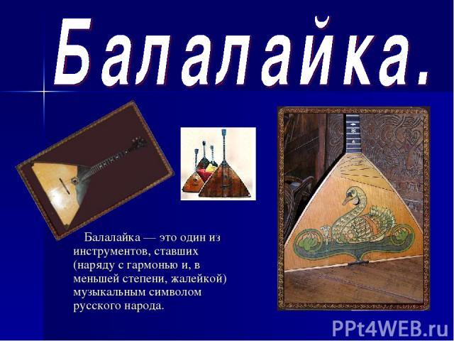 Балалайка — это один из инструментов, ставших (наряду с гармонью и, в меньшей степени, жалейкой) музыкальным символом русского народа.