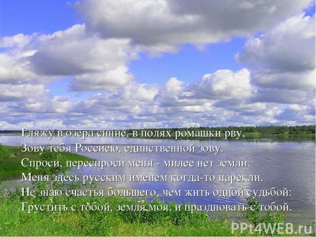 Гляжу в озёра синие, в полях ромашки рву, Зову тебя Россиею, единственной зову. Спроси, переспроси меня - милее нет земли. Меня здесь русским именем когда-то нарекли. Не знаю счастья большего, чем жить одной судьбой: Грустить с тобой, земля моя, и п…