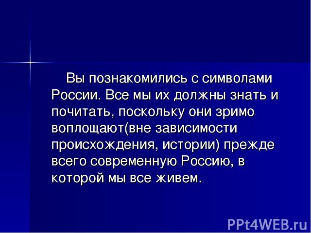 Вы познакомились с символами России. Все мы их должны знать и почитать, поскольку они зримо воплощают(вне зависимости происхождения, истории) прежде всего современную Россию, в которой мы все живем.