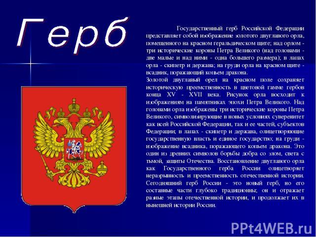 Государственный герб Российской Федерации представляет собой изображение золотого двуглавого орла, помещенного на красном геральдическом щите; над орлом - три исторические короны Петра Великого (над головами - две малые и над ними - одна большего ра…