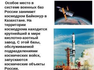 Особое место в системе военных баз России занимает космодром Байконур в Казахста