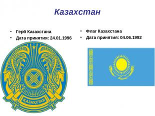 Казахстан Герб Казахстана Дата принятия: 24.01.1996 Флаг Казахстана Дата приняти