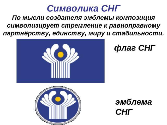 Символика СНГ По мысли создателя эмблемы композиция символизирует стремление к равноправному партнёрству, единству, миру и стабильности. флаг СНГ эмблема СНГ