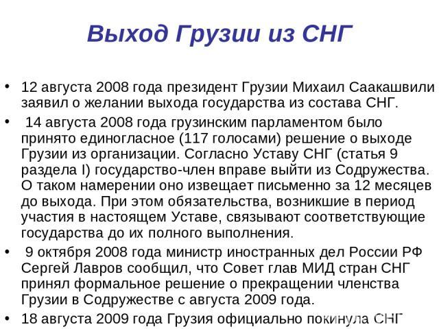 Выход Грузии из СНГ 12 августа 2008 года президент Грузии Михаил Саакашвили заявил о желании выхода государства из состава СНГ. 14 августа 2008 года грузинским парламентом было принято единогласное (117 голосами) решение о выходе Грузии из организац…