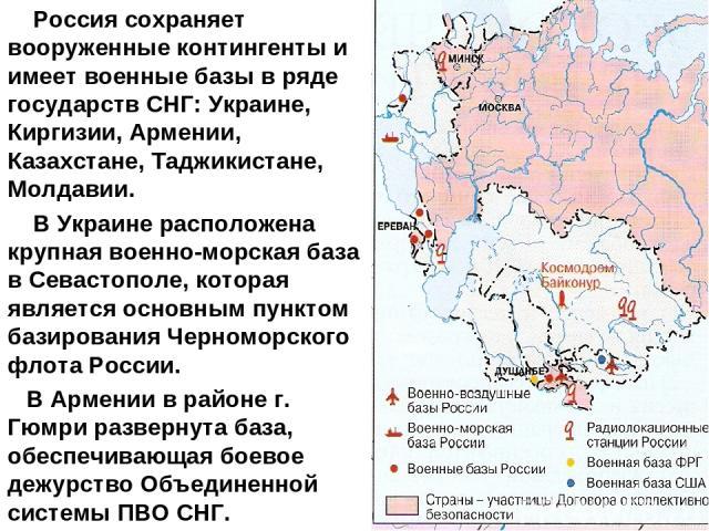 Россия сохраняет вооруженные контингенты и имеет военные базы в ряде государств СНГ: Украине, Киргизии, Армении, Казахстане, Таджикистане, Молдавии. В Украине расположена крупная военно-морская база в Севастополе, которая является основным пунктом б…